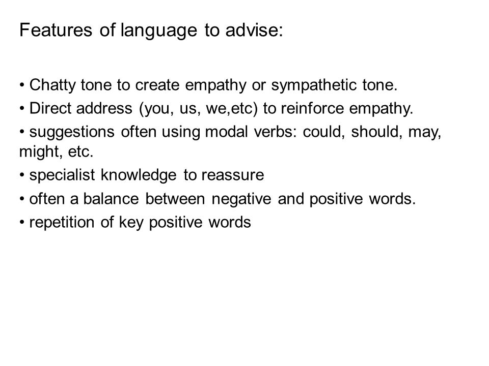 Features of language to advise: Chatty tone to create empathy or sympathetic tone. Direct address (you, us, we,etc) to reinforce empathy. suggestions