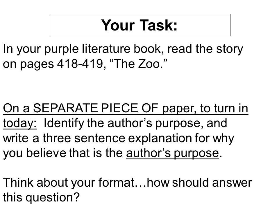 In your purple literature book, read the story on pages 418-419, The Zoo. On a SEPARATE PIECE OF paper, to turn in today: Identify the author's purpose, and write a three sentence explanation for why you believe that is the author's purpose.