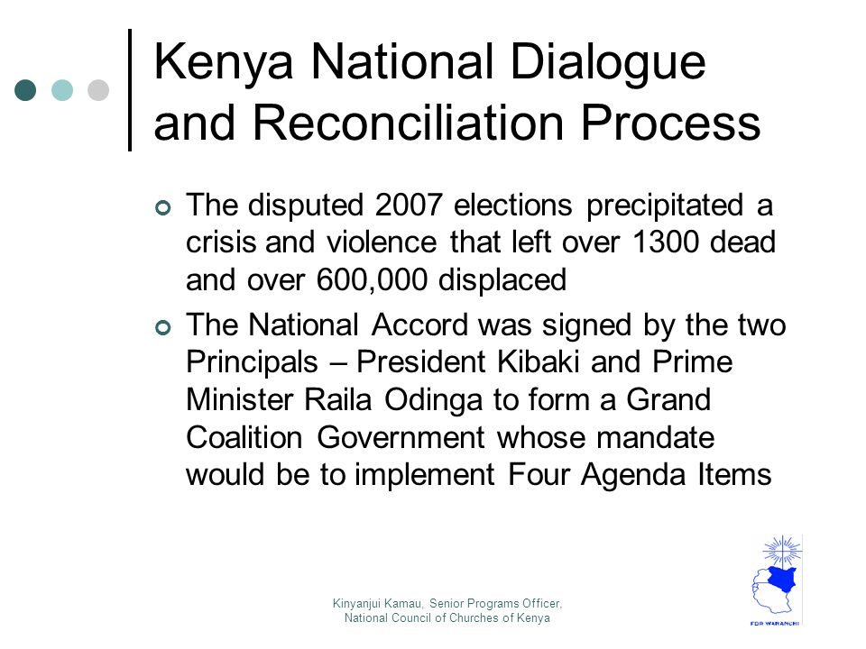 Kenya National Dialogue and Reconciliation Process The disputed 2007 elections precipitated a crisis and violence that left over 1300 dead and over 600,000 displaced The National Accord was signed by the two Principals – President Kibaki and Prime Minister Raila Odinga to form a Grand Coalition Government whose mandate would be to implement Four Agenda Items