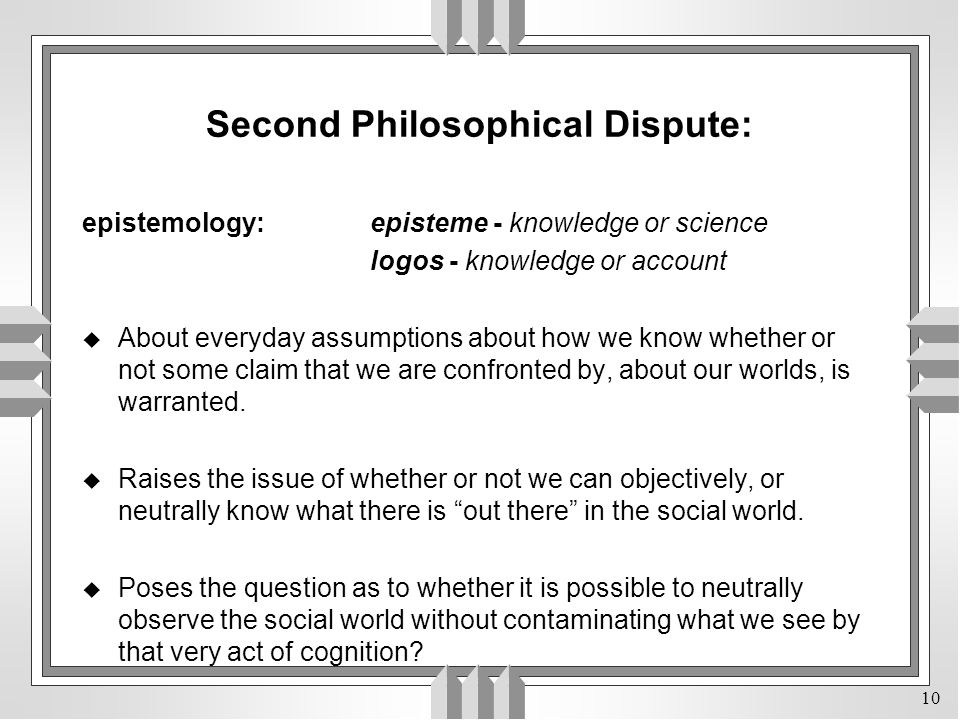 10 Second Philosophical Dispute: epistemology:episteme - knowledge or science logos - knowledge or account u About everyday assumptions about how we know whether or not some claim that we are confronted by, about our worlds, is warranted.