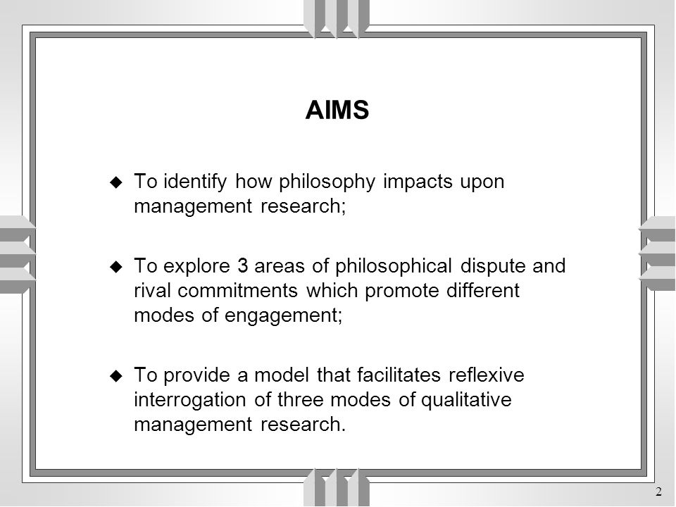 2 AIMS u To identify how philosophy impacts upon management research; u To explore 3 areas of philosophical dispute and rival commitments which promote different modes of engagement; u To provide a model that facilitates reflexive interrogation of three modes of qualitative management research.