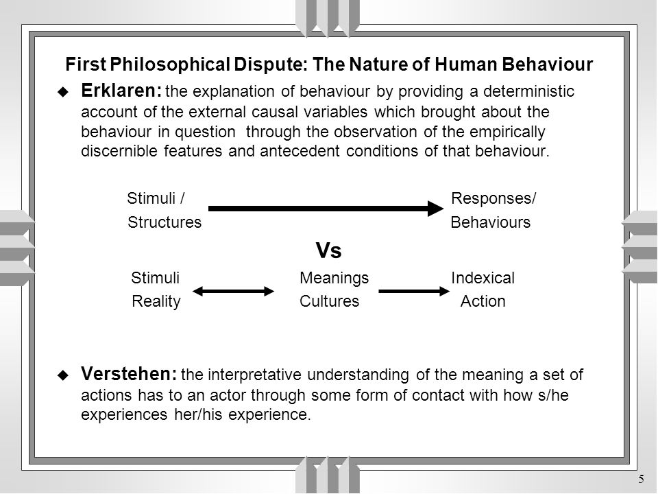 5 First Philosophical Dispute: The Nature of Human Behaviour u Erklaren: the explanation of behaviour by providing a deterministic account of the external causal variables which brought about the behaviour in question through the observation of the empirically discernible features and antecedent conditions of that behaviour.