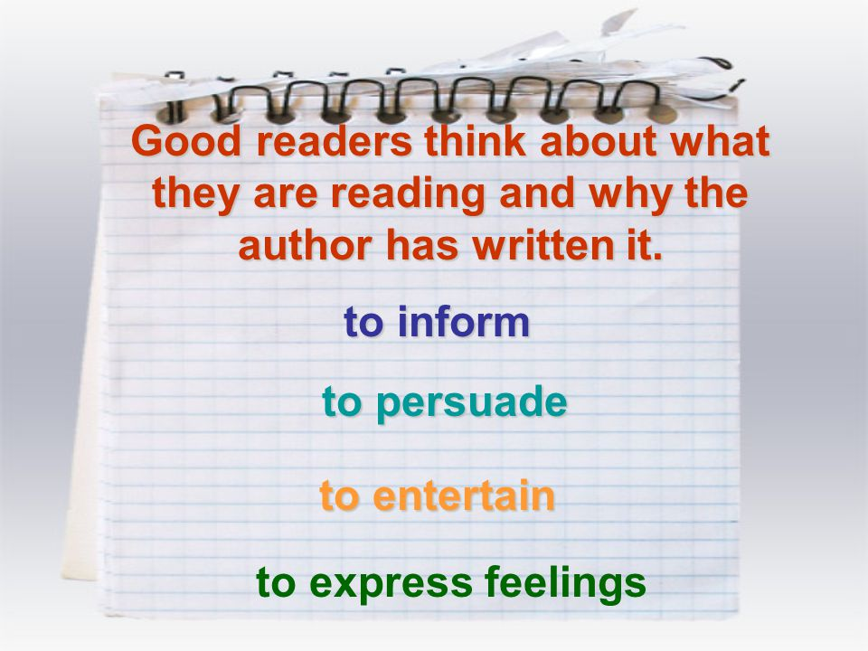 Good readers think about what they are reading and why the author has written it. to inform to persuade to entertain to express feelings