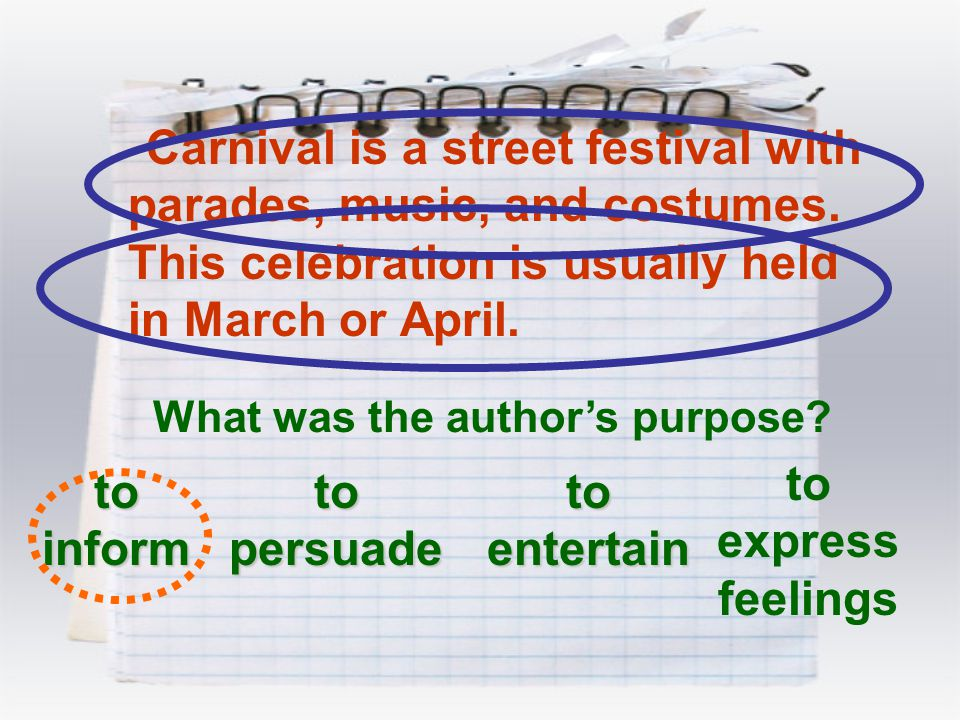Carnival is a street festival with parades, music, and costumes. This celebration is usually held in March or April. What was the author's purpose? to
