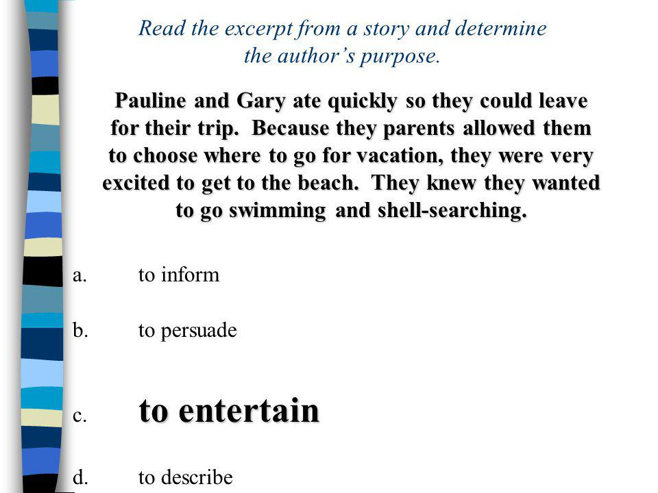 a.to inform b.to persuade to entertain c. to entertain d.to describe Read the excerpt from a story and determine the author's purpose. Pauline and Gar