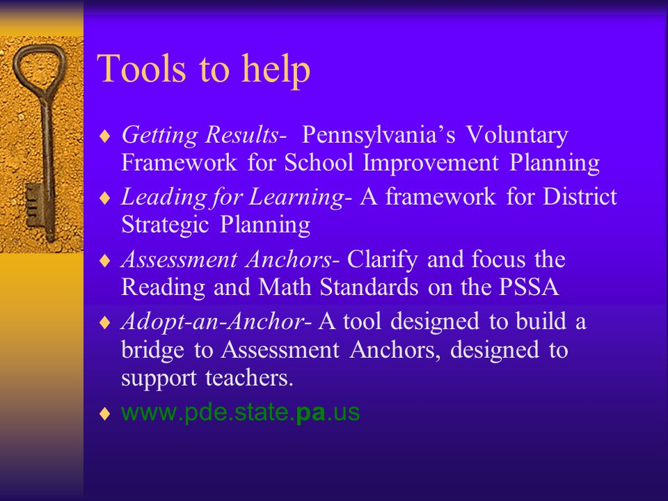 Tools to help  Getting Results- Pennsylvania's Voluntary Framework for School Improvement Planning  Leading for Learning- A framework for District Strategic Planning  Assessment Anchors- Clarify and focus the Reading and Math Standards on the PSSA  Adopt-an-Anchor- A tool designed to build a bridge to Assessment Anchors, designed to support teachers.