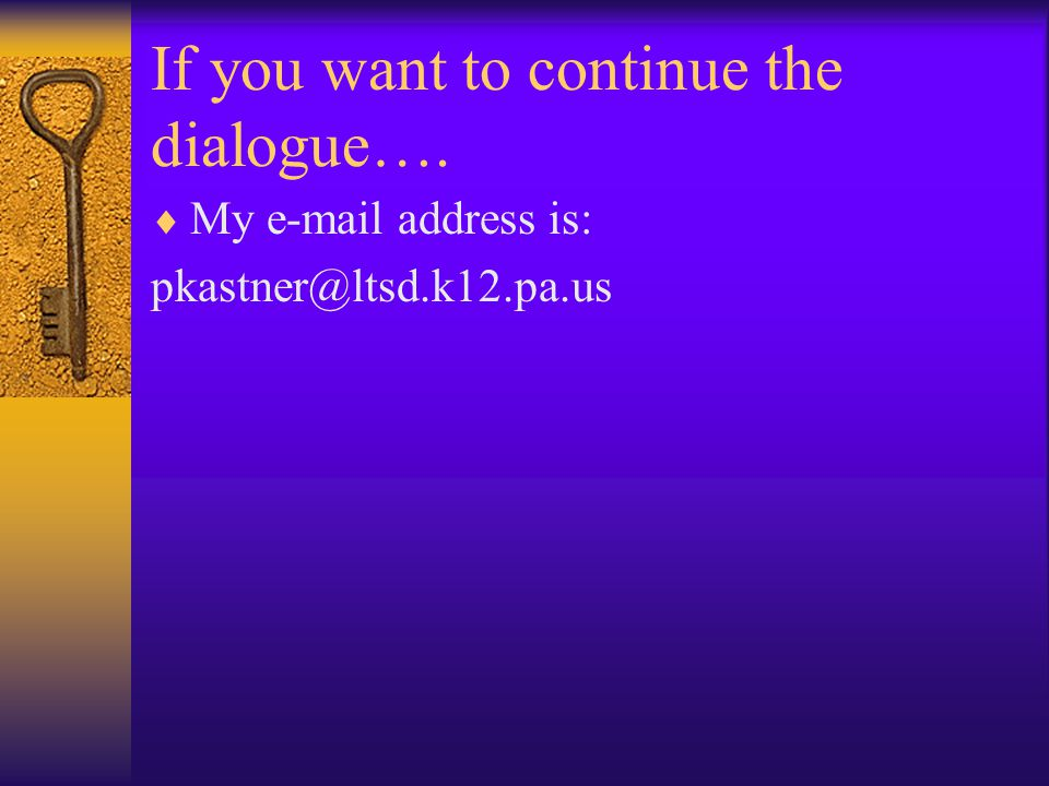 If you want to continue the dialogue….  My e-mail address is: pkastner@ltsd.k12.pa.us