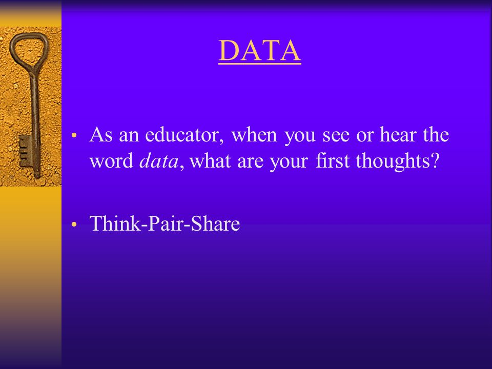 DATA As an educator, when you see or hear the word data, what are your first thoughts.