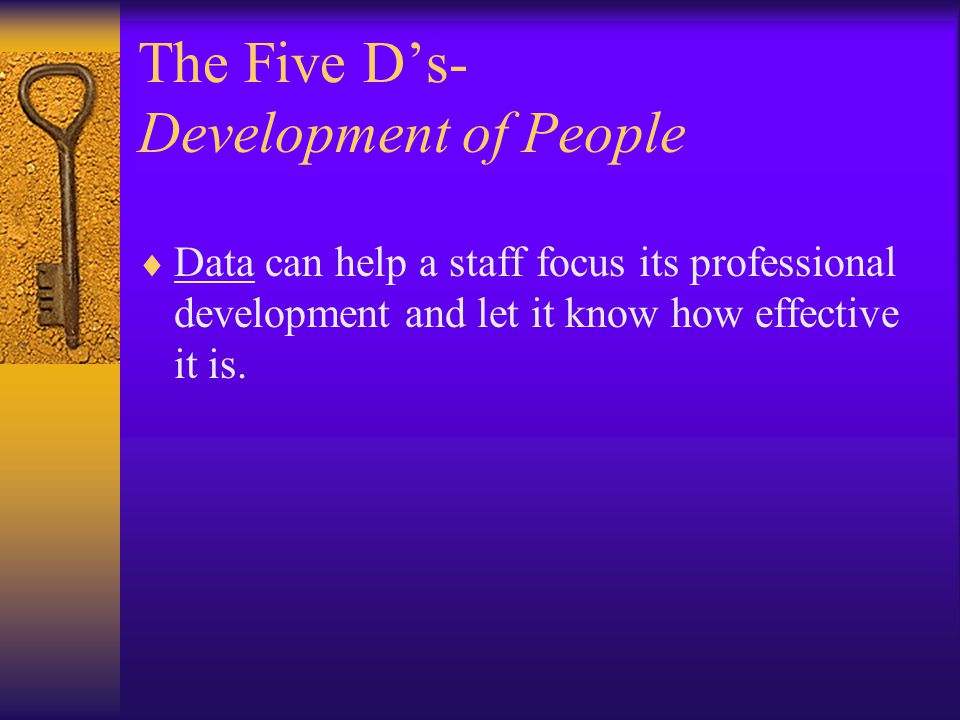 The Five D's- Development of People  Data can help a staff focus its professional development and let it know how effective it is.