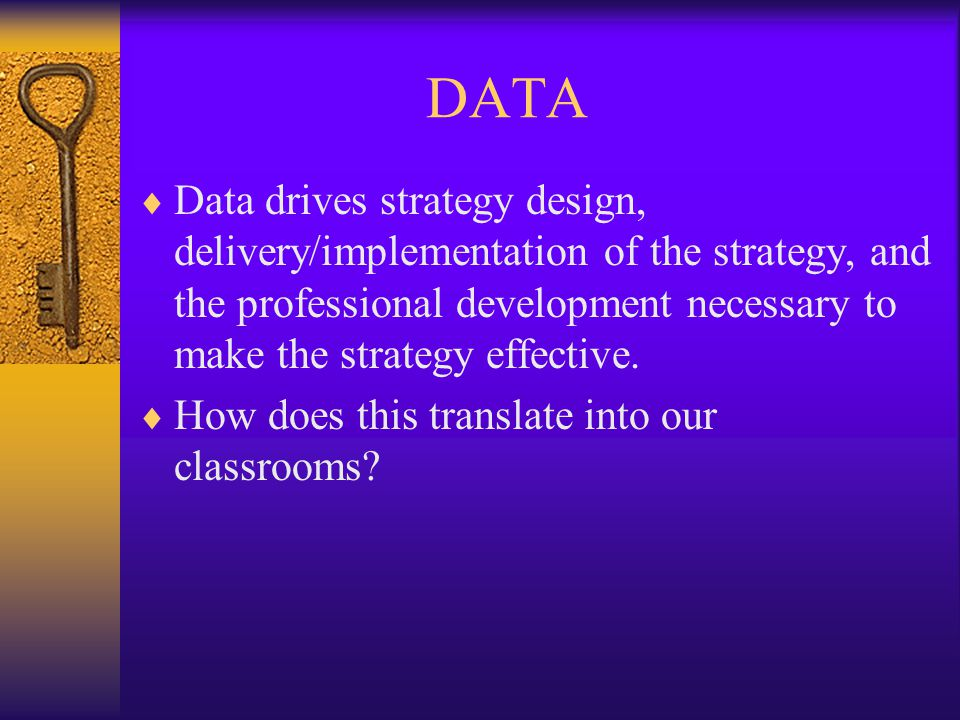 DATA  Data drives strategy design, delivery/implementation of the strategy, and the professional development necessary to make the strategy effective.