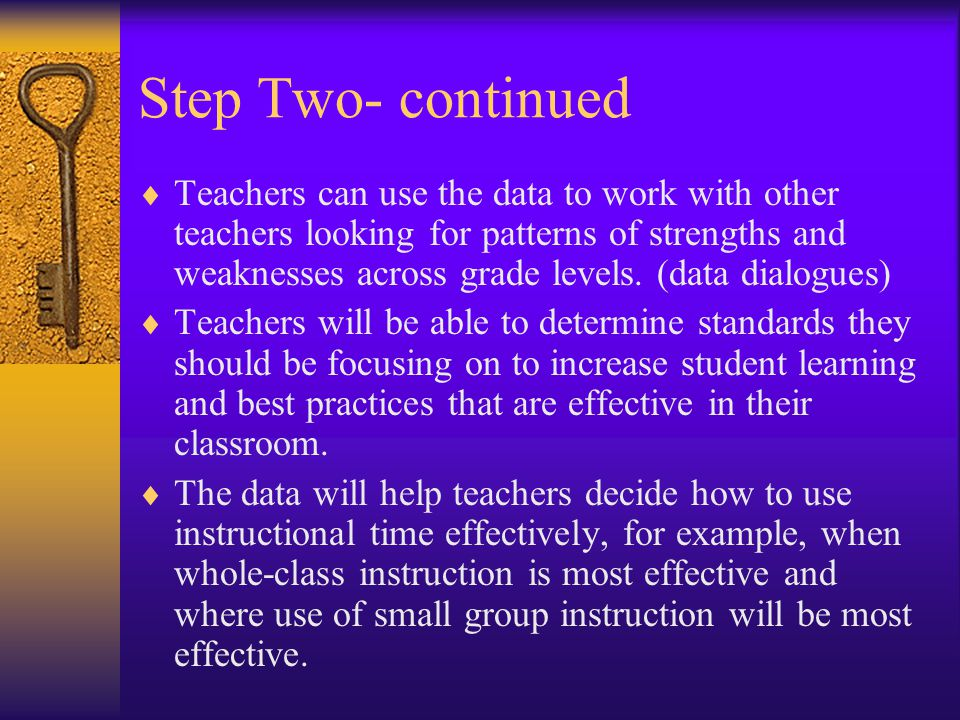 Step Two- continued  Teachers can use the data to work with other teachers looking for patterns of strengths and weaknesses across grade levels.
