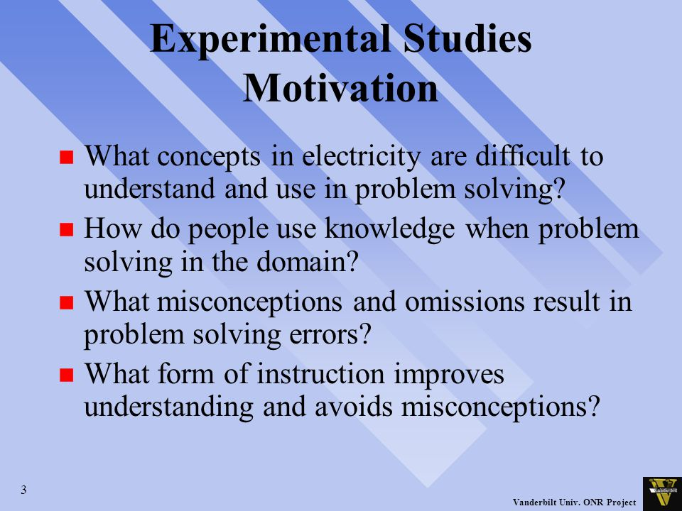 3 Vanderbilt Univ. ONR Project Experimental Studies Motivation n What concepts in electricity are difficult to understand and use in problem solving?