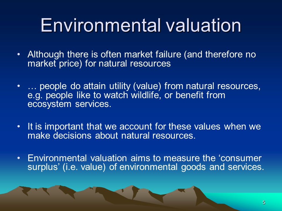 5 Environmental valuation Although there is often market failure (and therefore no market price) for natural resources … people do attain utility (value) from natural resources, e.g.