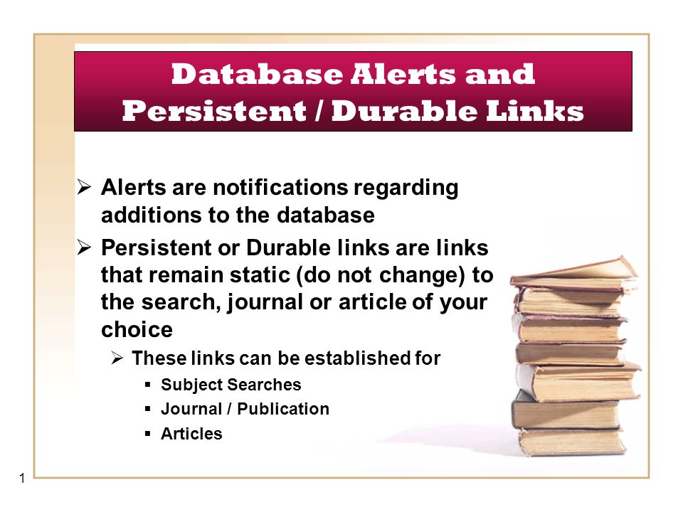 Database Alerts and Persistent / Durable Links  Alerts are notifications regarding additions to the database  Persistent or Durable links are links that remain static (do not change) to the search, journal or article of your choice  These links can be established for  Subject Searches  Journal / Publication  Articles 1