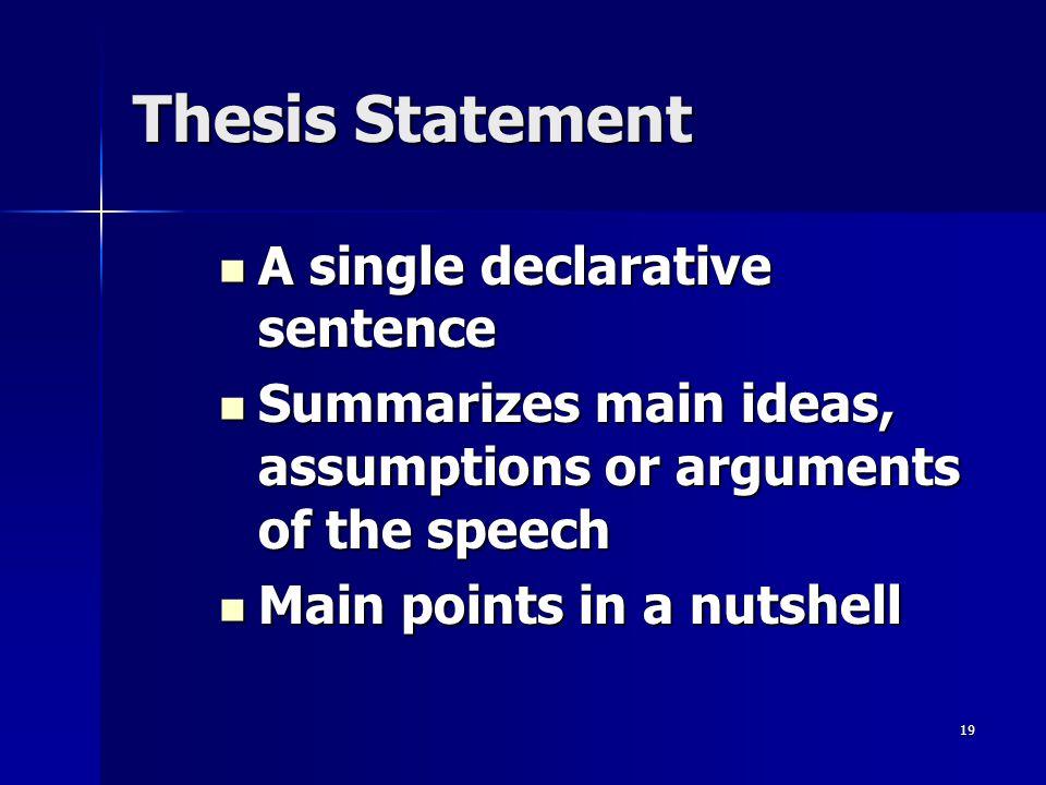 19 Thesis Statement A single declarative sentence A single declarative sentence Summarizes main ideas, assumptions or arguments of the speech Summariz
