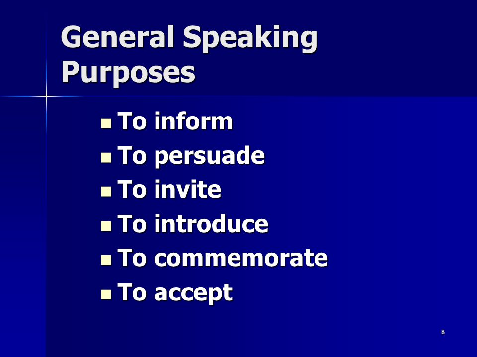 8 General Speaking Purposes To inform To inform To persuade To persuade To invite To invite To introduce To introduce To commemorate To commemorate To