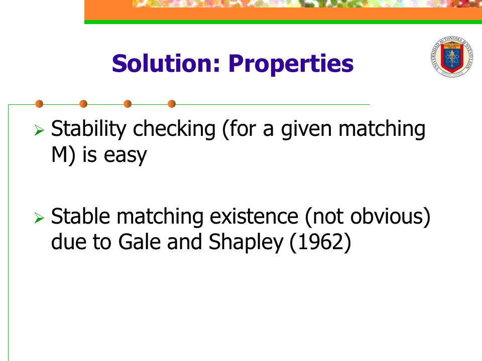 Solution: Properties  Stability checking (for a given matching M) is easy  Stable matching existence (not obvious) due to Gale and Shapley (1962)