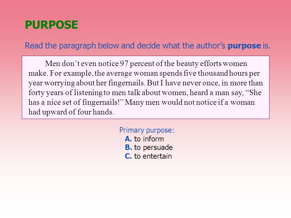 PURPOSE Read the paragraph below and decide what the author's purpose is. Men don't even notice 97 percent of the beauty efforts women make. For examp