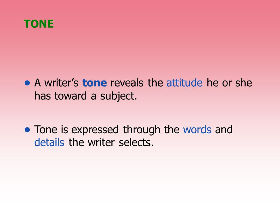 TONE A writer's tone reveals the attitude he or she has toward a subject.