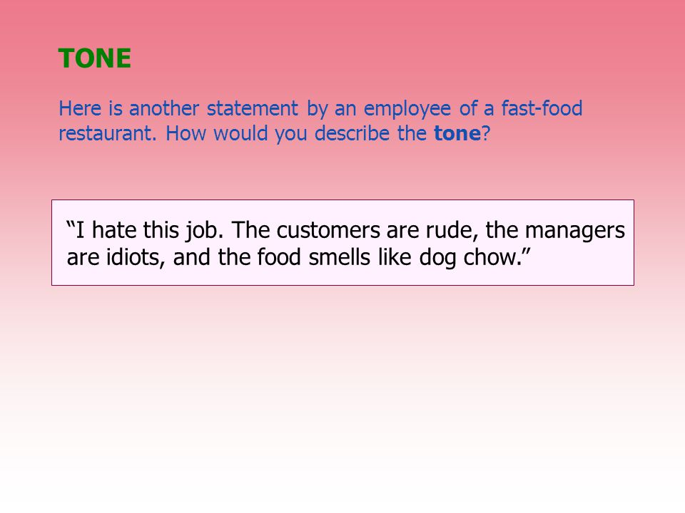 """TONE Here is another statement by an employee of a fast-food restaurant. How would you describe the tone? """"I hate this job. The customers are rude, th"""