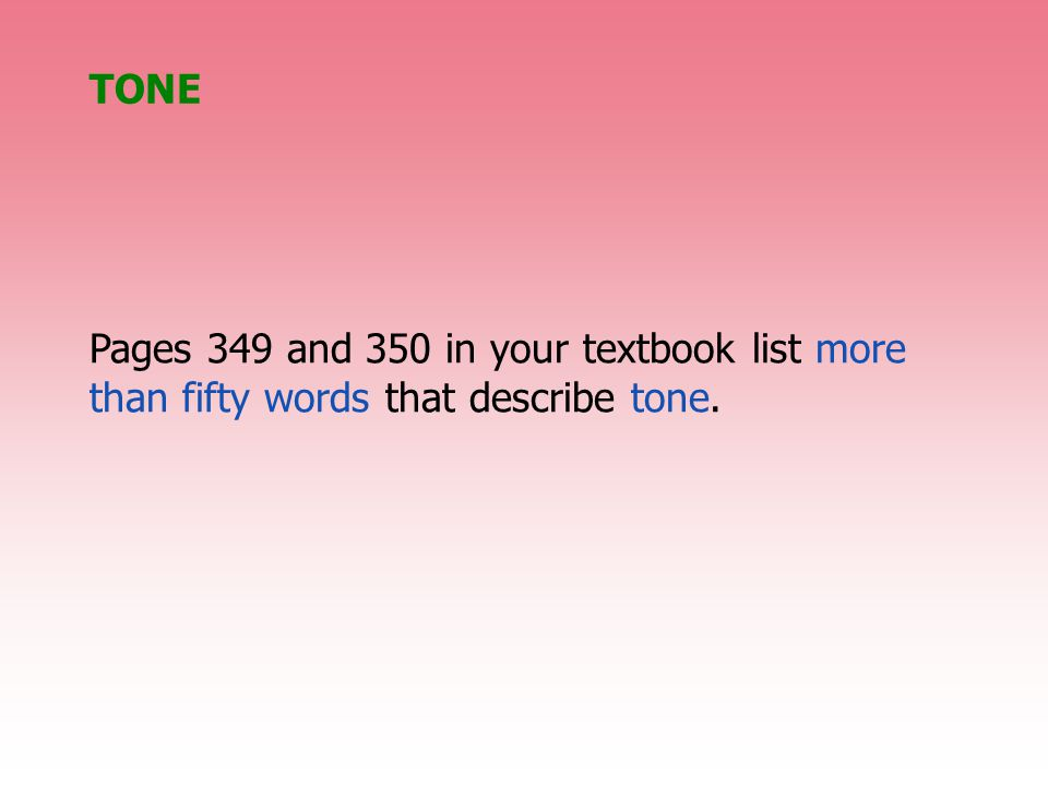 Pages 349 and 350 in your textbook list more than fifty words that describe tone. TONE
