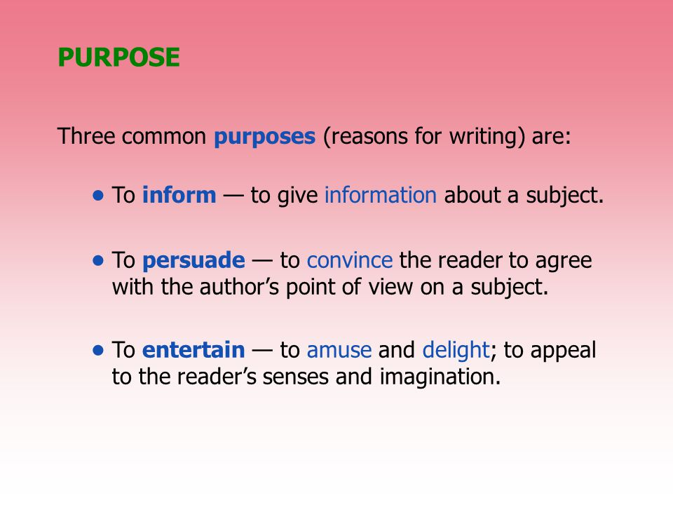 PURPOSE To inform — to give information about a subject. Three common purposes (reasons for writing) are: To persuade — to convince the reader to agre