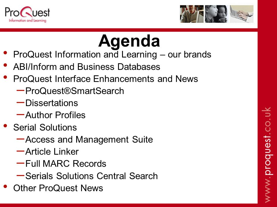 Agenda ProQuest Information and Learning – our brands ABI/Inform and Business Databases ProQuest Interface Enhancements and News – ProQuest®SmartSearch – Dissertations – Author Profiles Serial Solutions – Access and Management Suite – Article Linker – Full MARC Records – Serials Solutions Central Search Other ProQuest News