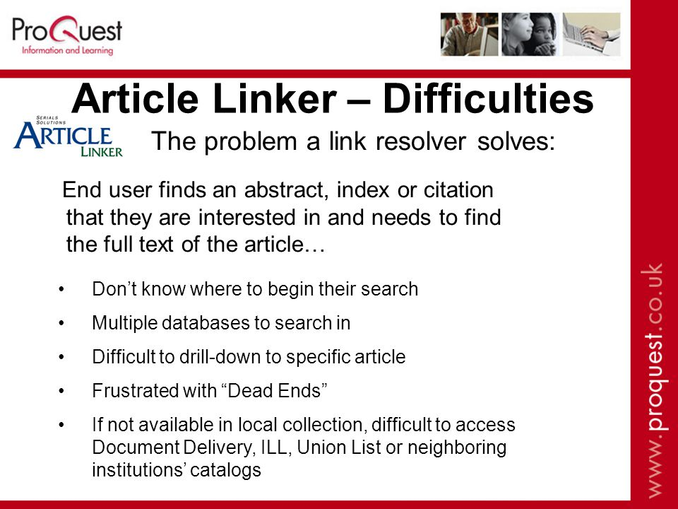 Article Linker – Difficulties The problem a link resolver solves: End user finds an abstract, index or citation that they are interested in and needs to find the full text of the article… Don't know where to begin their search Multiple databases to search in Difficult to drill-down to specific article Frustrated with Dead Ends If not available in local collection, difficult to access Document Delivery, ILL, Union List or neighboring institutions' catalogs