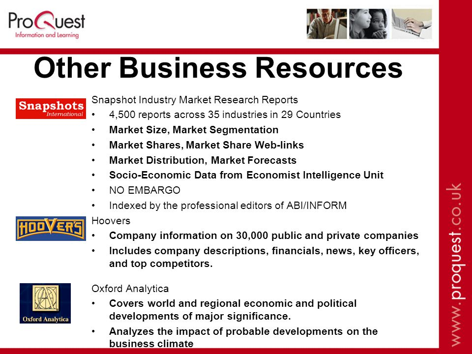 Other Business Resources Snapshot Industry Market Research Reports 4,500 reports across 35 industries in 29 Countries Market Size, Market Segmentation Market Shares,Market Share Web-links Market Distribution, Market Forecasts Socio-Economic Data from Economist Intelligence Unit NO EMBARGO Indexed by the professional editors of ABI/INFORM Hoovers Company information on 30,000 public and private companies Includes company descriptions, financials, news, key officers, and top competitors.