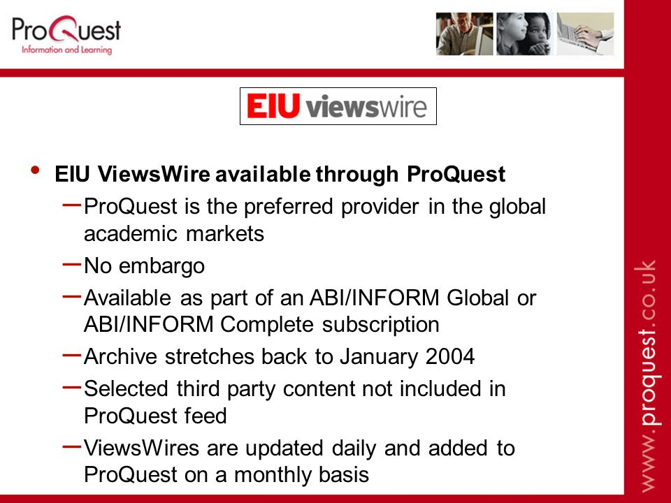 EIU ViewsWire available through ProQuest – ProQuest is the preferred provider in the global academic markets – No embargo – Available as part of an ABI/INFORM Global or ABI/INFORM Complete subscription – Archive stretches back to January 2004 – Selected third party content not included in ProQuest feed – ViewsWires are updated daily and added to ProQuest on a monthly basis