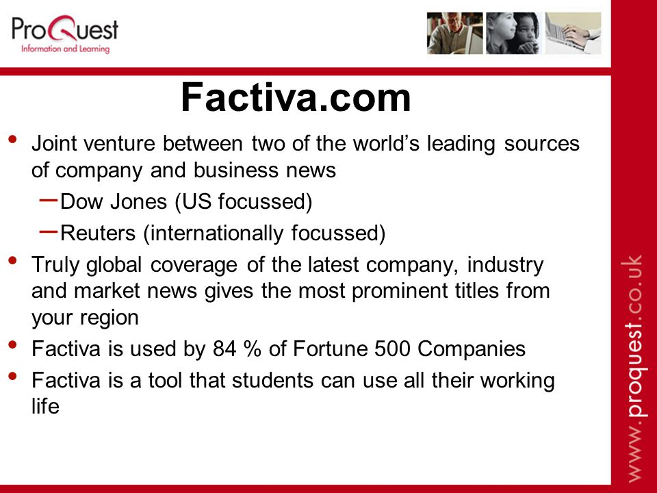 Factiva.com Joint venture between two of the world's leading sources of company and business news – Dow Jones (US focussed) – Reuters (internationally focussed) Truly global coverage of the latest company, industry and market news gives the most prominent titles from your region Factiva is used by 84 % of Fortune 500 Companies Factiva is a tool that students can use all their working life