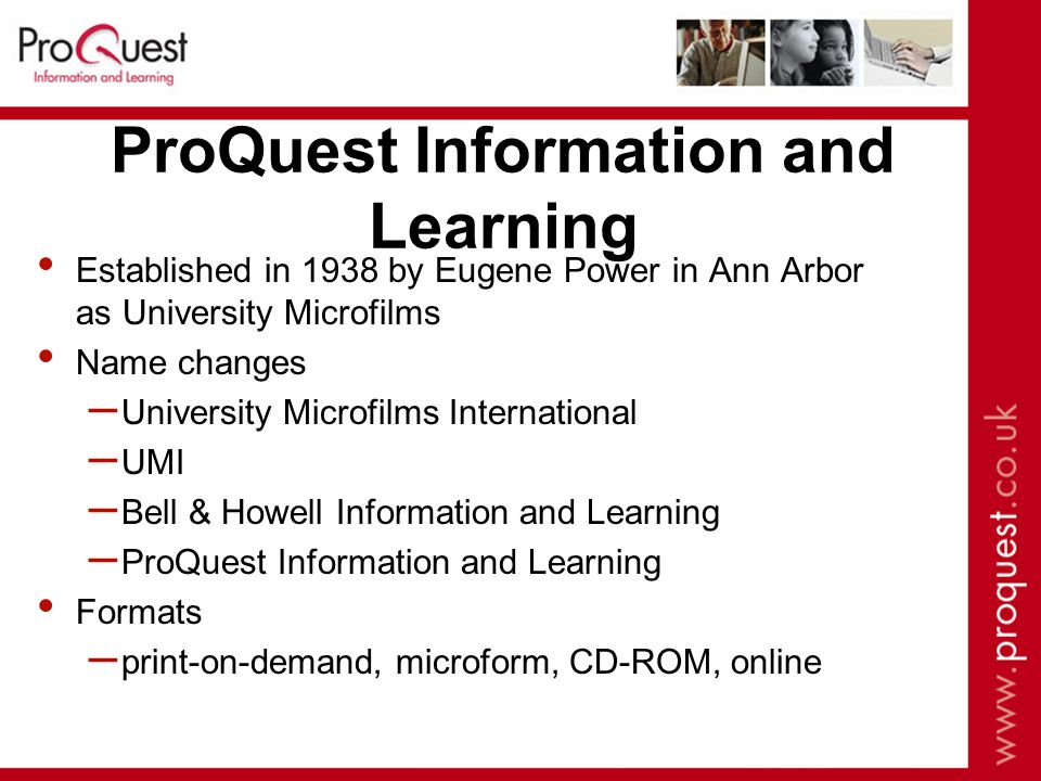 ProQuest Information and Learning Established in 1938 by Eugene Power in Ann Arbor as University Microfilms Name changes – University Microfilms International – UMI – Bell & Howell Information and Learning – ProQuest Information and Learning Formats – print-on-demand, microform, CD-ROM, online