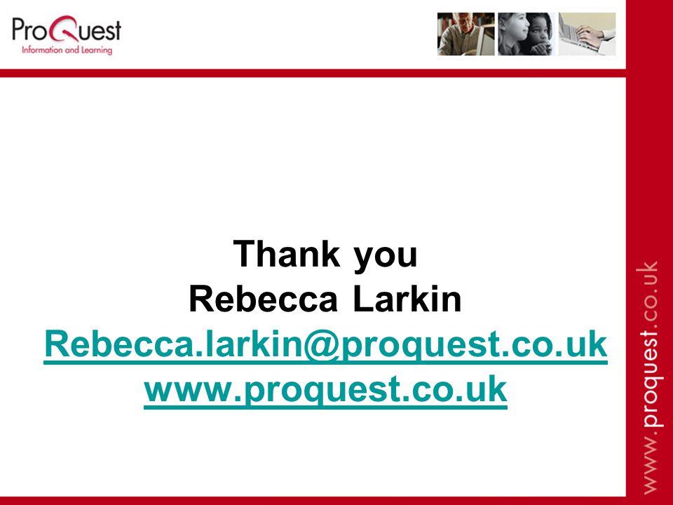 Thank you Rebecca Larkin Rebecca.larkin@proquest.co.uk www.proquest.co.uk Rebecca.larkin@proquest.co.uk www.proquest.co.uk