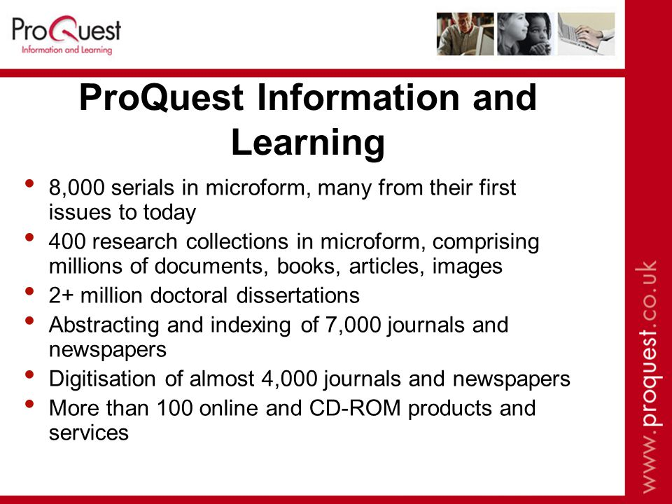 ProQuest Information and Learning 8,000 serials in microform, many from their first issues to today 400 research collections in microform, comprising millions of documents, books, articles, images 2+ million doctoral dissertations Abstracting and indexing of 7,000 journals and newspapers Digitisation of almost 4,000 journals and newspapers More than 100 online and CD-ROM products and services