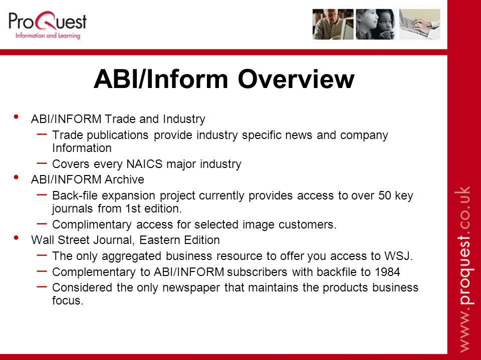 ABI/Inform Overview ABI/INFORM Trade and Industry – Trade publications provide industry specific news and company Information – Covers every NAICS major industry ABI/INFORM Archive – Back-file expansion project currently provides access to over 50 key journals from 1st edition.