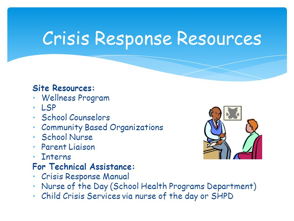 Site Resources: Wellness Program LSP School Counselors Community Based Organizations School Nurse Parent Liaison Interns For Technical Assistance: Crisis Response Manual Nurse of the Day (School Health Programs Department) Child Crisis Services via nurse of the day or SHPD Crisis Response Resources