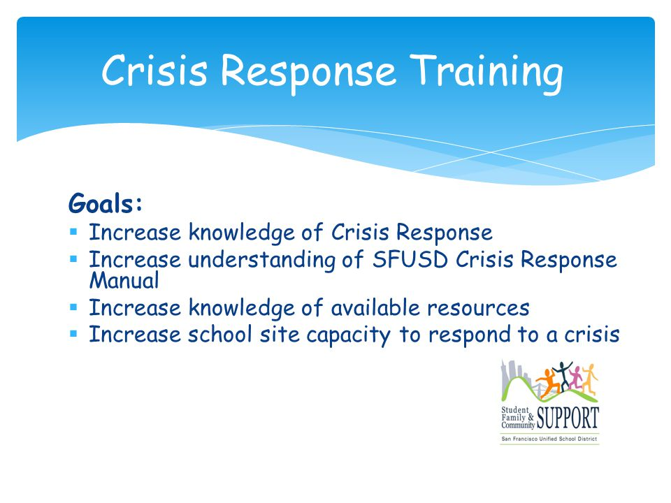 Goals:  Increase knowledge of Crisis Response  Increase understanding of SFUSD Crisis Response Manual  Increase knowledge of available resources  Increase school site capacity to respond to a crisis Crisis Response Training