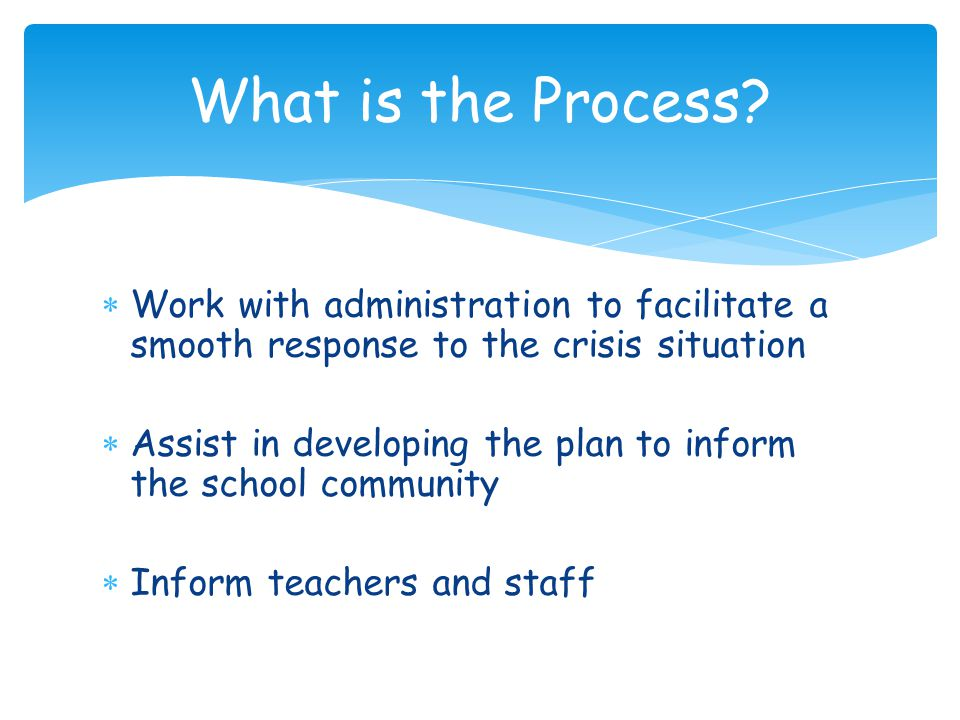 Work with administration to facilitate a smooth response to the crisis situation  Assist in developing the plan to inform the school community  Inform teachers and staff What is the Process