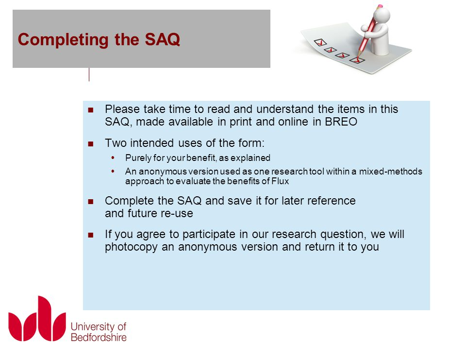 Completing the SAQ Please take time to read and understand the items in this SAQ, made available in print and online in BREO Two intended uses of the form:  Purely for your benefit, as explained  An anonymous version used as one research tool within a mixed-methods approach to evaluate the benefits of Flux Complete the SAQ and save it for later reference and future re-use If you agree to participate in our research question, we will photocopy an anonymous version and return it to you