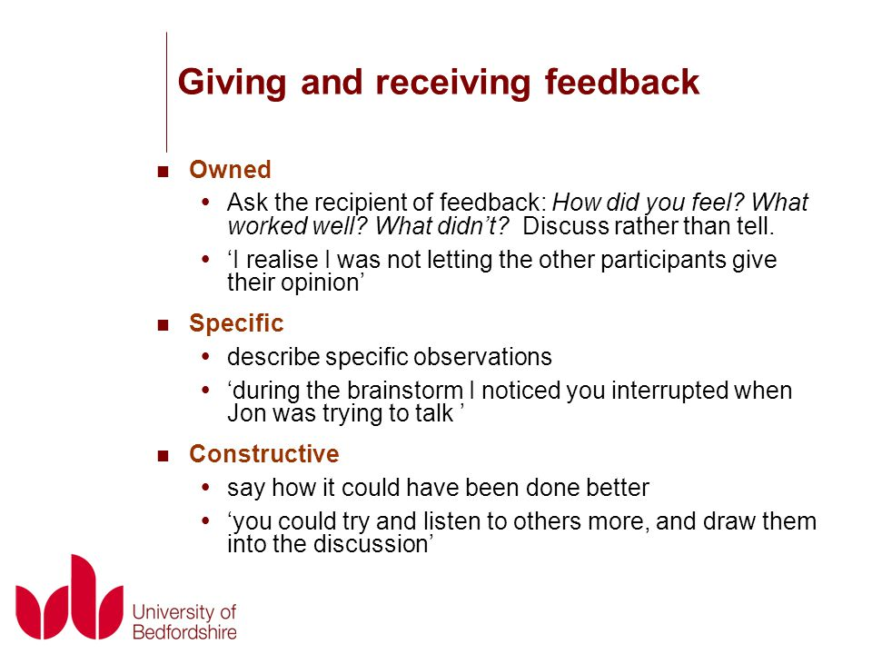 Giving and receiving feedback Owned  Ask the recipient of feedback: How did you feel.