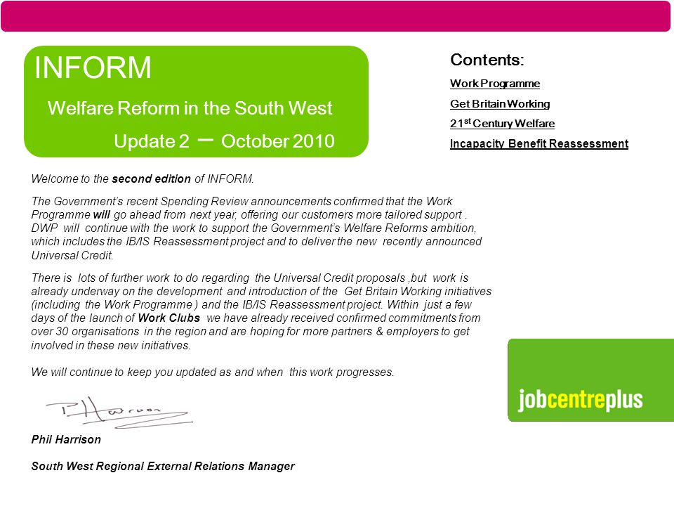 Part of the Department for Work and Pensions INFORM Welfare Reform in the South West Update 2 – October 2010 Contents: Work Programme Get Britain Working 21 st Century Welfare Incapacity Benefit Reassessment Regional External Relations Manager's Message Welcome to the second edition of INFORM.