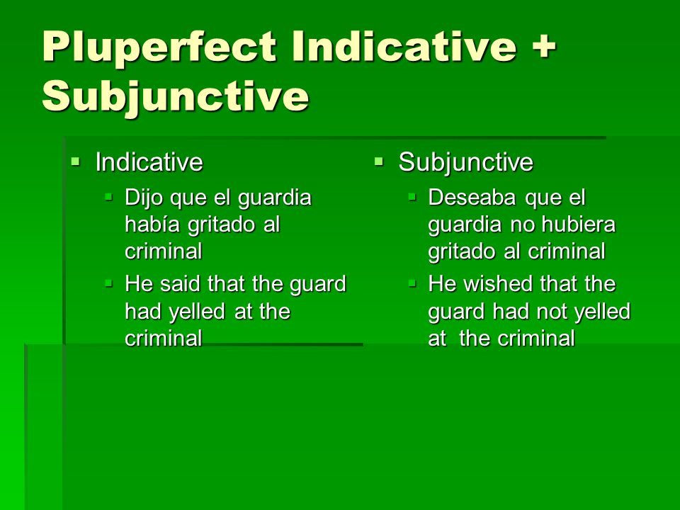 Pluperfect Indicative + Subjunctive  Indicative  Dijo que el guardia había gritado al criminal  He said that the guard had yelled at the criminal  Subjunctive  Deseaba que el guardia no hubiera gritado al criminal  He wished that the guard had not yelled at the criminal