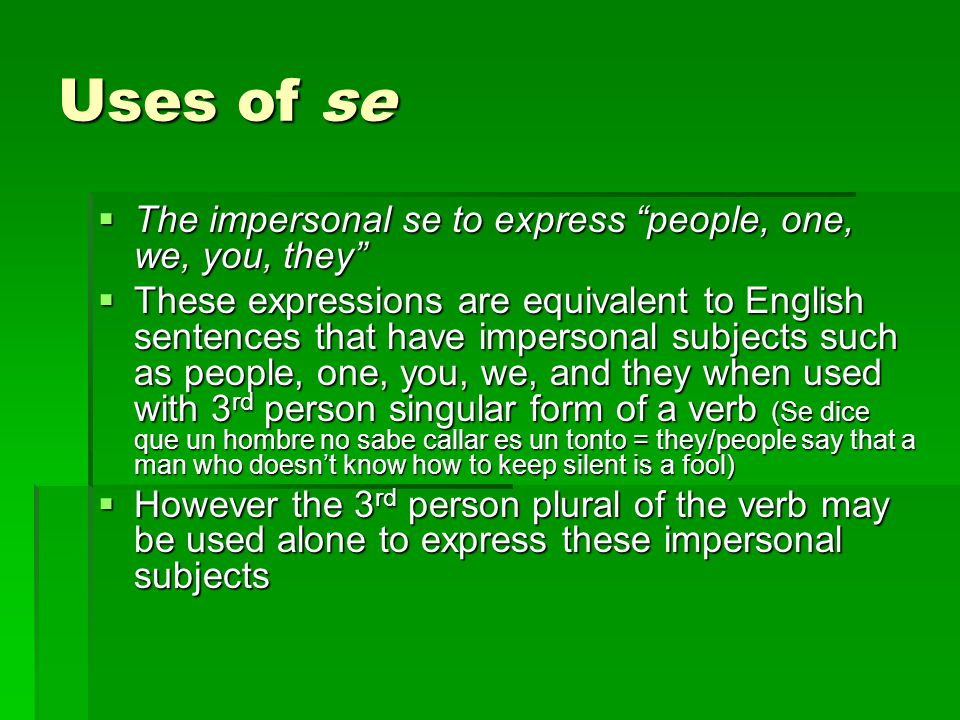 Uses of se  The passive se  Se may be used with the 3 rd person singular/plural of a verb as a substitute for the passive voice in which the person who does the action is not mentioned (Se vende comida en las calles = food is sold on the streets)  When the statement refers to a specific person the verb that follows se is in the 3 rd person singular and the personal a is used (se acepta Juan porque ha dejado de mentir = Juan is being accepted because he stopped lying)