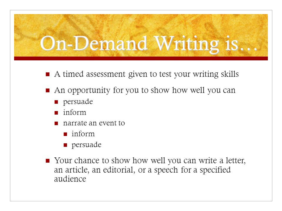 On-Demand Writing is… A timed assessment given to test your writing skills An opportunity for you to show how well you can persuade inform narrate an event to inform persuade Your chance to show how well you can write a letter, an article, an editorial, or a speech for a specified audience