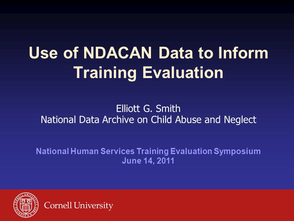Use of NDACAN Data to Inform Training Evaluation Elliott G. Smith National Data Archive on Child Abuse and Neglect National Human Services Training Ev