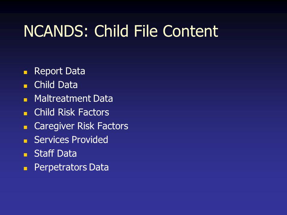 NCANDS: Child File Content Report Data Child Data Maltreatment Data Child Risk Factors Caregiver Risk Factors Services Provided Staff Data Perpetrator