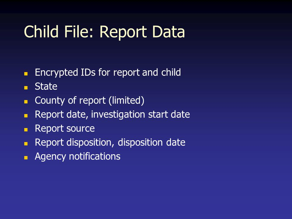 Child File: Report Data Encrypted IDs for report and child State County of report (limited) Report date, investigation start date Report source Report disposition, disposition date Agency notifications