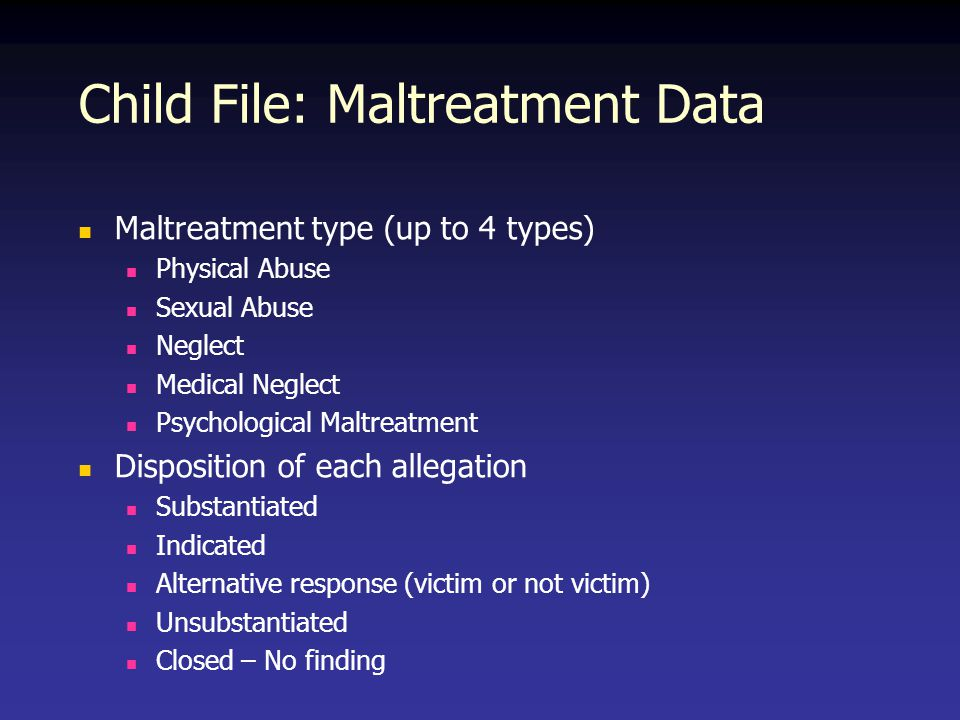Child File: Maltreatment Data Maltreatment type (up to 4 types) Physical Abuse Sexual Abuse Neglect Medical Neglect Psychological Maltreatment Disposition of each allegation Substantiated Indicated Alternative response (victim or not victim) Unsubstantiated Closed – No finding