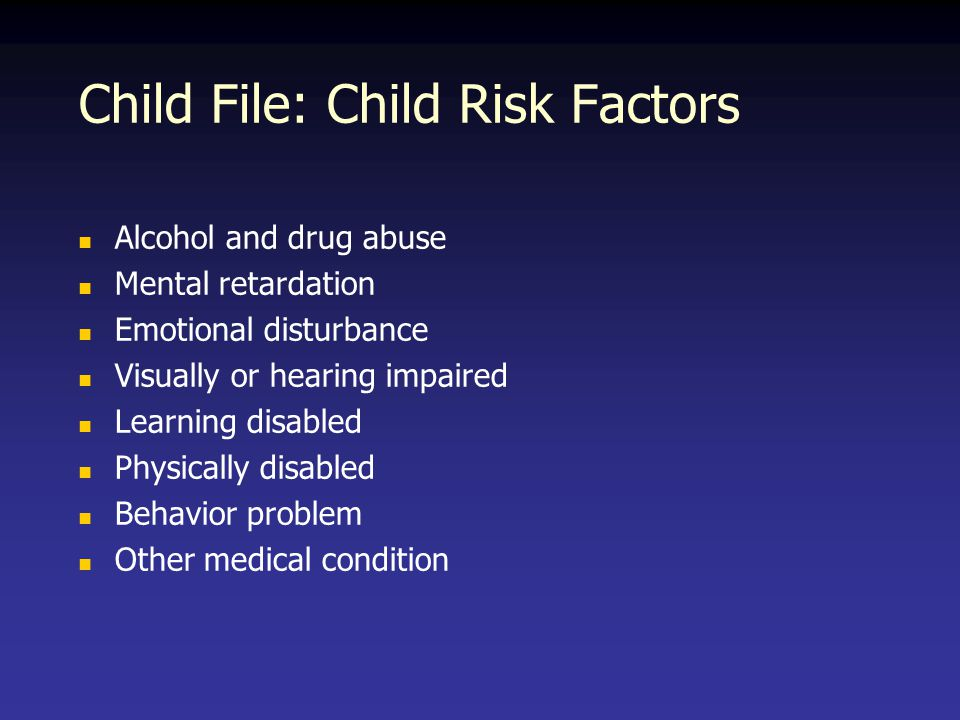 Child File: Child Risk Factors Alcohol and drug abuse Mental retardation Emotional disturbance Visually or hearing impaired Learning disabled Physically disabled Behavior problem Other medical condition