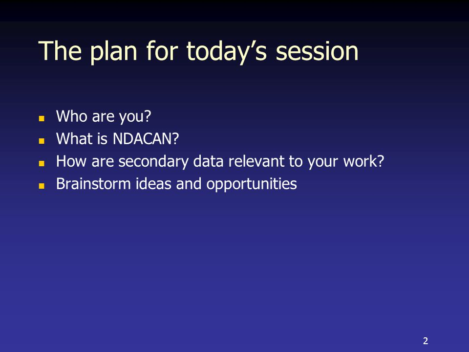 The plan for today's session Who are you. What is NDACAN.
